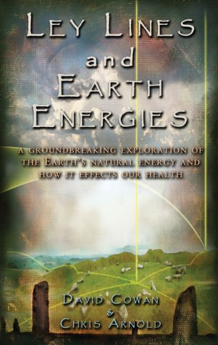 Ley Lines and Earth Energies: A Groundbreaking Exploration of the Earth's Natural Energy and How It Affects Our Health