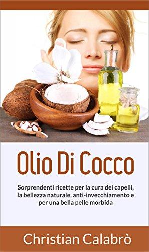 Olio Di Cocco: Sorprendenti ricette per la cura dei capelli, la bellezza naturale, anti-invecchiamento e per una bella pelle morbida. (Vita salutare,dimagrire, ... bene,dieta,olio di cocco,make up)