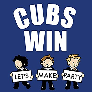 Cubs Win / Let's Make Party