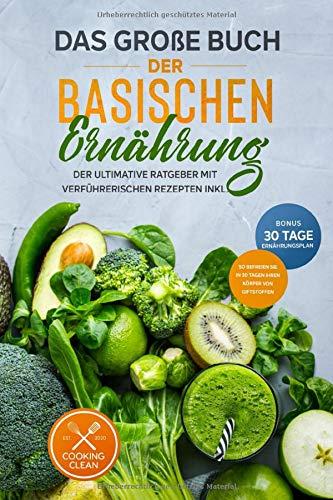 Das große Buch der Basischen Ernährung: Der ultimative Ratgeber mit leckeren Rezepten BONUS inkl. 30-Tage-Ernährungsplan So befreien Sie Ihren Körper in 30 Tagen von Giftstoffen