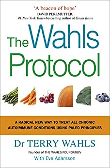 The Wahls Protocol: A Radical New Way to Treat All Chronic Autoimmune Conditions Using Paleo Principles by [Terry Wahls]