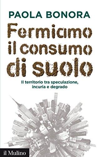 Fermiamo il consumo di suolo: Il territorio tra speculazione, incuria e degrado (Contemporanea Vol. 246)