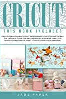 Cricut: 3 BOOKS IN 1: Cricut for Beginners; Cricut Design Space; Cricut Project Ideas. The Ultimate Guide for Beginners and Advanced Users for to Create Wonderful Objects Using your Cricut Machine.