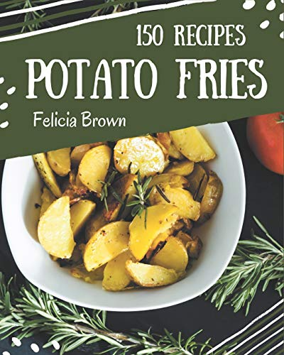 150 Potato Fries Recipes: A Potato Fries Cookbook You Won't be Able to Put Down