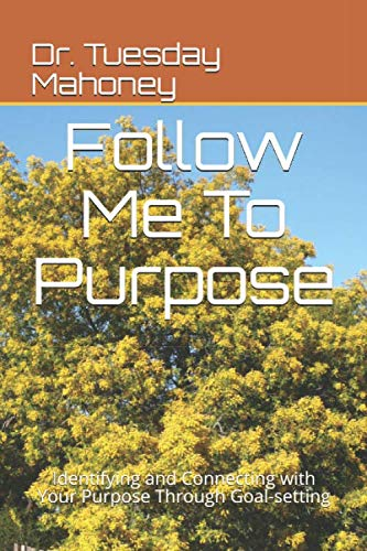 Follow Me To Purpose: Identifying and Connecting with Your Purpose Through Goal-setting