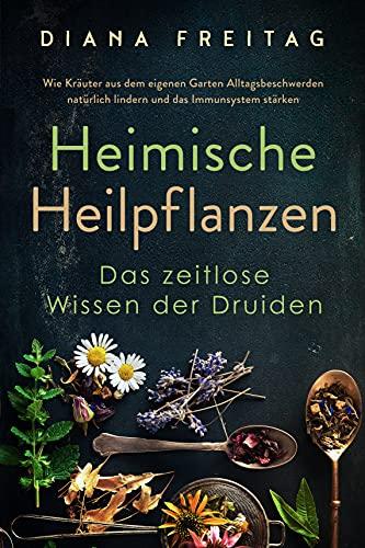 Heimische Heilpflanzen - Das zeitlose Wissen der Druiden: Wie Kräuter aus dem eigenen Garten Alltagsbeschwerden natürlich lindern und das Immunsystem stärken