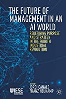 The Future of Management in an AI World: Redefining Purpose and Strategy in the Fourth Industrial Revolution (IESE Business Collection)