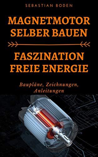 Magnetmotor Selber Bauen - Faszination Freie Energie: Baupläne, Zeichnungen, Anleitungen