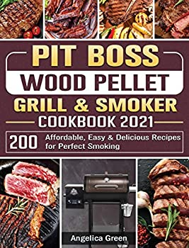 Pit Boss Wood Pellet Grill & Smoker Cookbook 2021  200 Affordable Easy & Delicious Recipes for Perfect Smoking