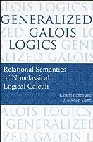 Generalized Galois Logics: Relational Semantics of Nonclassical Logical Calculi (Lecture Notes) by Katalin Bimb? J. Michael Dunn(2008-12-08)