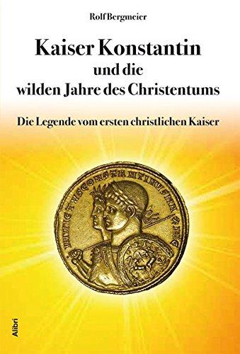 Kaiser Konstantin und die wilden Jahre des Christentums: Die Legende vom ersten christlichen Kaiser