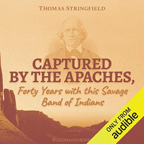 Captured by the Apaches, Forty Years with this Savage Band of Indians Audiobook By Thomas Stringfield cover art