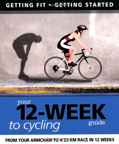 Your 12 Week Guide to Cycling: From Your Armchair to a 25 Km Race in 12 Weeks
