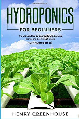HYDROPONICS FOR BEGINNERS: The Ultimate Step By Step Guide whit Growing Secrets and Gardening Systems. Build Your Garden and Start Growing Herbs, Fruits, Vegetables and Other Plants without Soil (DIY)