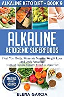 Alkaline Ketogenic Superfoods: Heal Your Body, Stimulate Massive Weight Loss and Look Amazing (without feeling hungry, bored, or deprived) (Alkaline Keto Diet)