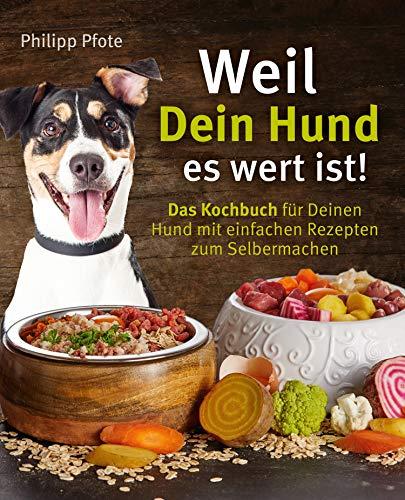 Weil Dein Hund es wert ist! Das Kochbuch für Deinen Hund mit einfachen Rezepten zum Selbermachen (Philipp Pfote - Ratgeber aus Tierliebe 1)