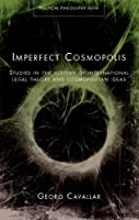 Imperfect Cosmopolis: Studies in the History of International Legal Theory and Cosmopolitan Ideas (Political Philosophy Now) by Georg Cavallar(2011-08-30)