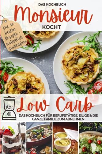 Monsieur kocht Low Carb - Das Kochbuch: Cuisine aus dem Kochmixer - Das Kochbuch für Berufstätige, Eilige & die ganze Familie zum Abnehmen - natürlich ... kocht - Cuisine aus dem Kochmixer, Band 2)