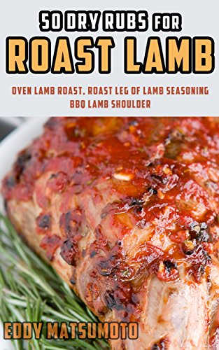 50 Dry Rubs for Roast Lamb: Oven Lamb Roast, Roast Leg of Lamb Seasoning, BBQ Lamb Shoulder (English Edition)