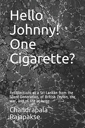 Hello Johnny! One Cigarette?: Recollections of a Sri Lankan from the Silent Generation, of British Ceylon, the war, and of life at large