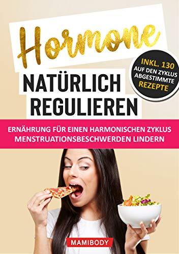 Hormone natürlich regulieren - Ernährung für einen harmonischen Zyklus: Wie du Menstruationsbeschwerden linderst: PMS, Blähbauch, Cellulite, Wassereinlagerungen & Fressattacken verringerst