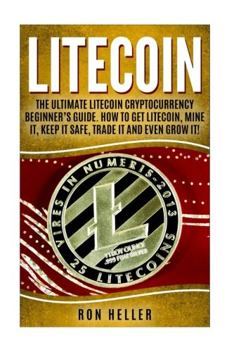 Litecoin :: The Ultimate Litecoin Cryptocurrency Beginner's Guide. How To Get Litecoin, Mine It, Keep It Safe, Trade It And Even Grow It!