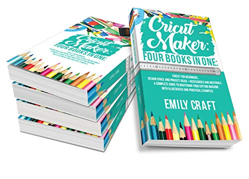 Cricut Maker : 4 Books in 1: Cricut For Beginners, Design Space & Project Ideas + Accessories And Materials. A Complete Guide To Mastering Your Cutting Machine With Illustrated And Practical Example