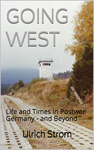 GOING WEST: Life and Times in Postwar Germany - and Beyond by [Ulrich Strom]