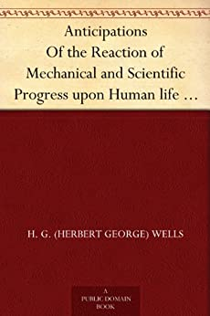 Anticipations Of the Reaction of Mechanical and Scientific Progress upon Human life and Thought by [H. G. (Herbert George) Wells]