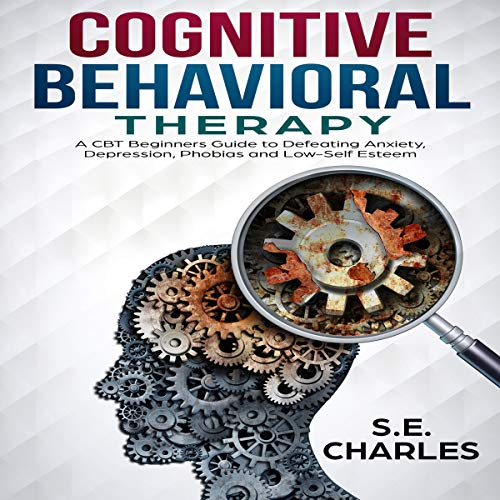 Cognitive Behavioral Therapy: A CBT Beginners Guide to Defeating Anxiety, Depression, Phobias and Low-Self Esteem audiobook cover art