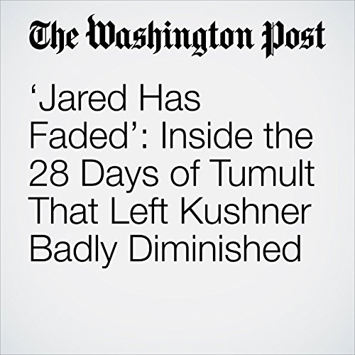 'Jared Has Faded': Inside the 28 Days of Tumult That Left Kushner Badly Diminished copertina