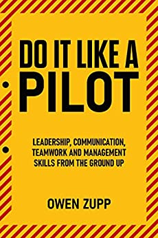 Do It Like a Pilot.: Leadership, Communication, Teamwork and Management Skills from  Ground Up. by [Owen Zupp]
