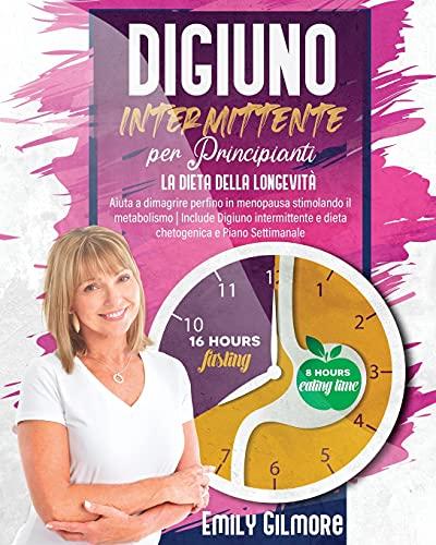 DIGIUNO INTERMITTENTE PER PRINCIPIANTI: LA DIETA DELLA LONGEVITÀ: Aiuta a dimagrire perfino in menopausa stimolando il metabolismo   Include Digiuno ... e Dieta Chetogenica e Piano Settimanale