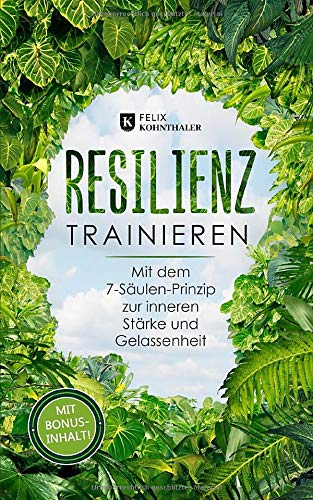 Resilienz trainieren: Mit dem 7-Säulen-Prinzip zur inneren Stärke und Gelassenheit - Bonus: 5 Techniken zur Stressbewältigung und Vorbeugung einer Depression