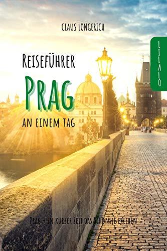 Reiseführer Prag an einem Tag!: Entdecke in kurzer Zeit die besten Sehenswürdigkeiten, Hotels, Restaurants, Kunst, Kultur und Ausflüge mit Kindern in der ... (Reiseführer - Eine Stadt an einem Tag)