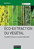 Eco-extraction du végétal - Procédés innovants et solvants alternatifs: Procédés innovants et solvants alternatifs