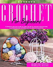 CROCHET FOR BEGINNERS: A complete and easy guide to learn the art of crochet with pictures, illustrations and patterns for the absolute beginners (CRAFTING)