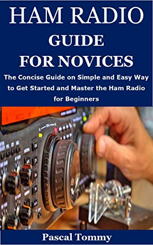 HAM RADIO GUIDE FOR NOVICES: The Concise Guide on Simple and Easy Way to Get Started and Master the Ham Radio for Beginners