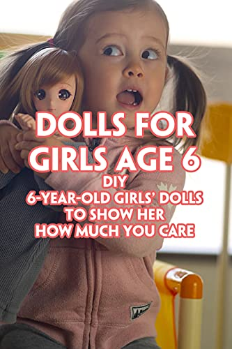 Dolls For Girls Age 6: DIY 6-Year-Old Girls' Dolls To Show Her How Much You Care: Dolls For Girls Age 6 You Can DIY (English Edition)