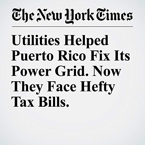 Utilities Helped Puerto Rico Fix Its Power Grid. Now They Face Hefty Tax Bills. copertina