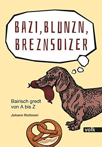 Bazi, Blunzn, Breznsoizer: Bairisch gredt von A bis Z
