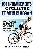 100 ENTRAINEMENTS CYCLISTES Et MENUS VEGAN: ROULEZ PLUS VITE ET PLUS SAINEMENT AVEC LE MEILLEUR...