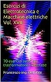 Esercizi di Elettrotecnica e Macchine elettriche Vol. XVII: 70 esercizi svolti sul trasformatore monofase (Elettrotecnica generale e Macchine elettriche 1)