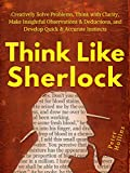 Think Like Sherlock: Creatively Solve Problems, Think with Clarity, Make Insightful Observations & Deductions, and Develop Quick & Accurate Instincts (Think Smarter, Not Harder Book 3)