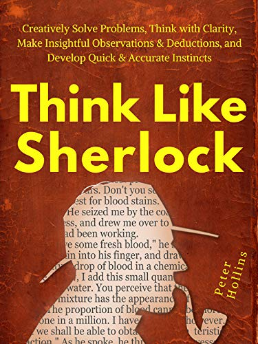 Think Like Sherlock: Creatively Solve Problems, Think with Clarity, Make Insightful Observations & Deductions, and Develop Quick & Accurate Instincts (Think Smarter, Not Harder Boo