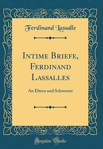 Intime Briefe, Ferdinand Lassalles: An Eltern und Schwester (Classic Reprint)
