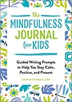 The Mindfulness Journal for Kids: Guided Writing Prompts to Help You Stay Calm, Positive, and Present