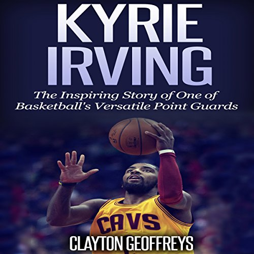 Kyrie Irving: The Inspiring Story of One of Basketball's Most Versatile Point Guards audiobook cover art