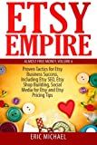 Etsy Empire: Proven Tactics for Your Etsy Business Success, Including Etsy SEO, Etsy Shop Building, Social Media for Etsy and Etsy Pricing Tips: Volume 7 (Almost Free Money)