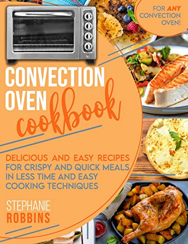Convection Oven Cookbook: Delicious and Easy Recipes for Crispy and Quick Meals in Less Time and Easy Cooking Techniques for Any Convection Oven